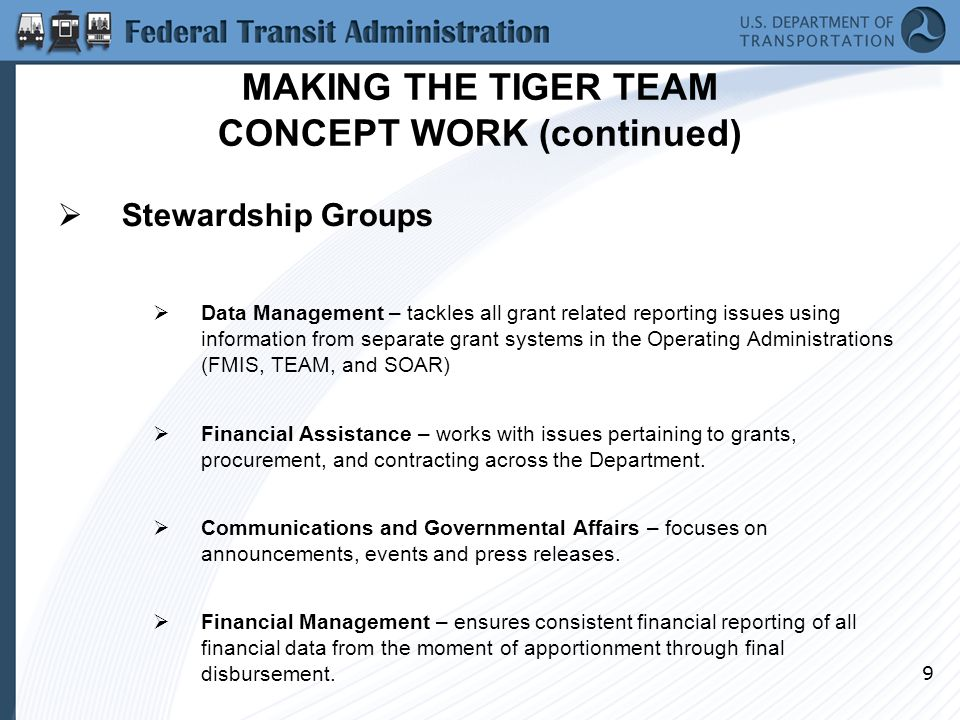 9 MAKING THE TIGER TEAM CONCEPT WORK (continued)  Stewardship Groups  Data Management – tackles all grant related reporting issues using information from separate grant systems in the Operating Administrations (FMIS, TEAM, and SOAR)  Financial Assistance – works with issues pertaining to grants, procurement, and contracting across the Department.