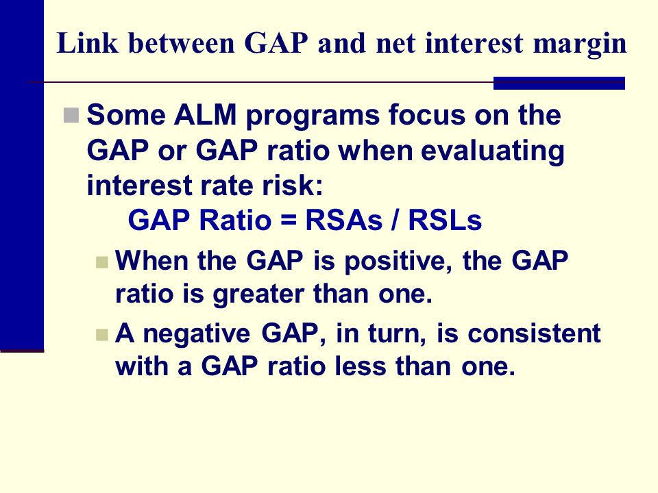 Link between GAP and net interest margin Some ALM programs focus on the GAP or GAP ratio when evaluating interest rate risk: GAP Ratio = RSAs / RSLs When the GAP is positive, the GAP ratio is greater than one.