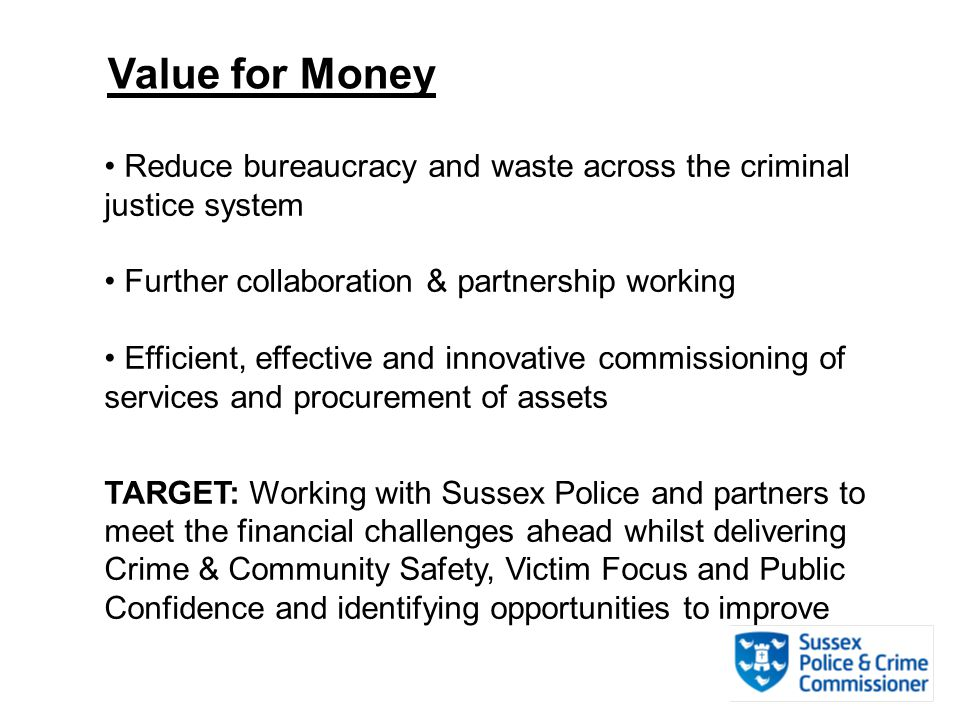 Value for Money Reduce bureaucracy and waste across the criminal justice system Further collaboration & partnership working Efficient, effective and innovative commissioning of services and procurement of assets TARGET: Working with Sussex Police and partners to meet the financial challenges ahead whilst delivering Crime & Community Safety, Victim Focus and Public Confidence and identifying opportunities to improve