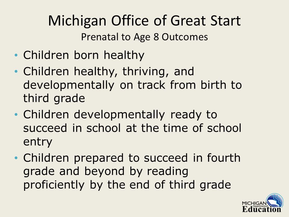 Children born healthy Children healthy, thriving, and developmentally on track from birth to third grade Children developmentally ready to succeed in school at the time of school entry Children prepared to succeed in fourth grade and beyond by reading proficiently by the end of third grade Michigan Office of Great Start Prenatal to Age 8 Outcomes