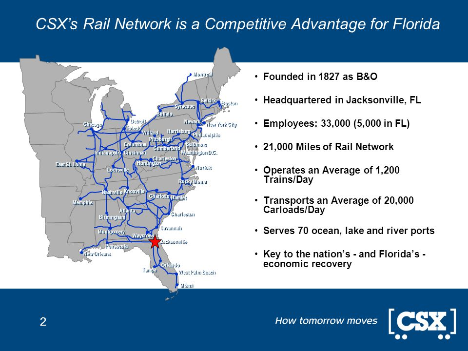 2 CSX's Rail Network is a Competitive Advantage for Florida Founded in 1827 as B&O Headquartered in Jacksonville, FL Employees: 33,000 (5,000 in FL) 21,000 Miles of Rail Network Operates an Average of 1,200 Trains/Day Transports an Average of 20,000 Carloads/Day Serves 70 ocean, lake and river ports Key to the nation's - and Florida's - economic recovery