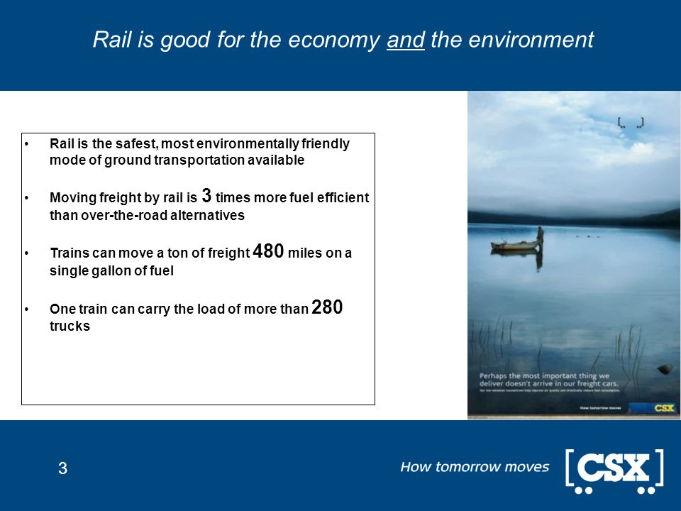 3 Rail is good for the economy and the environment Rail is the safest, most environmentally friendly mode of ground transportation available Moving freight by rail is 3 times more fuel efficient than over-the-road alternatives Trains can move a ton of freight 480 miles on a single gallon of fuel One train can carry the load of more than 280 trucks