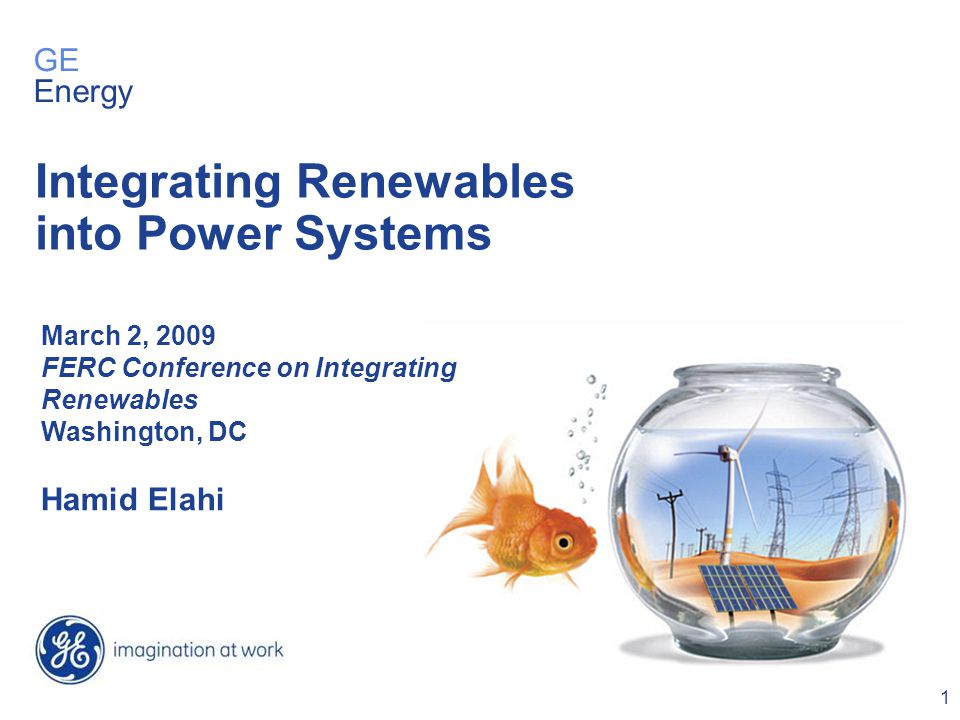 1 March 2, 2009 FERC Conference on Integrating Renewables Washington, DC Hamid Elahi Integrating Renewables into Power Systems GE Energy