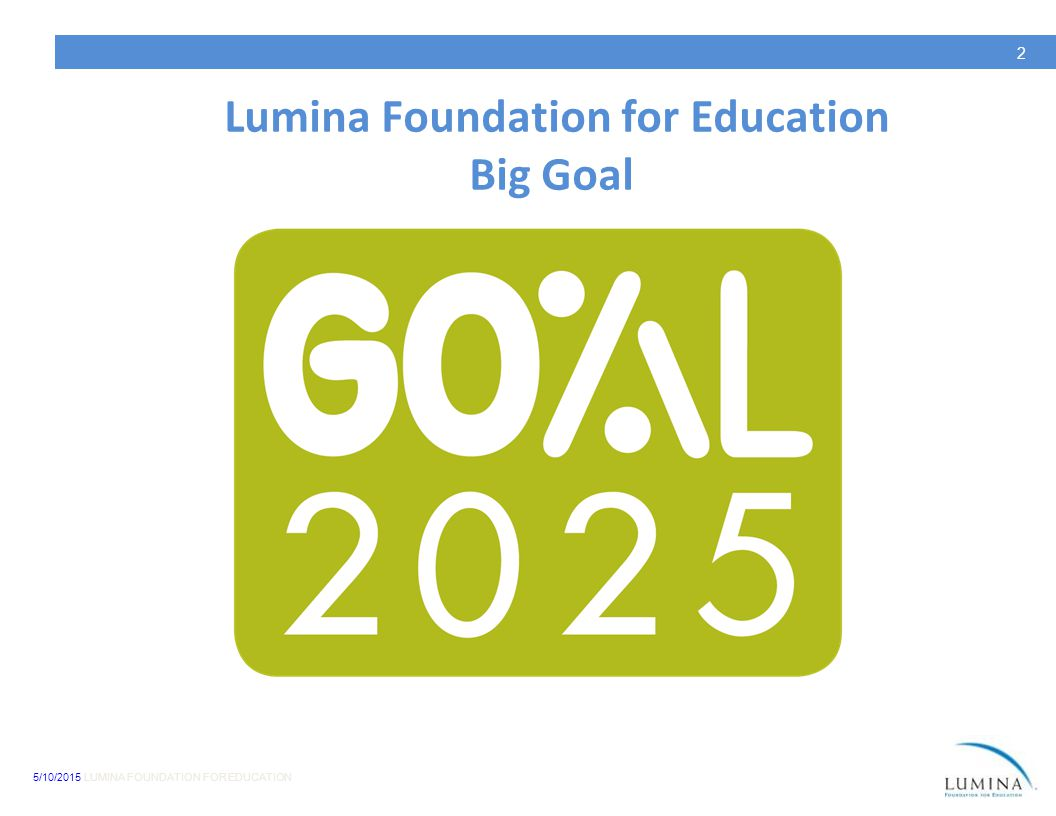 5/10/2015 LUMINA FOUNDATION FOR EDUCATION 2 Lumina Foundation for Education Big Goal
