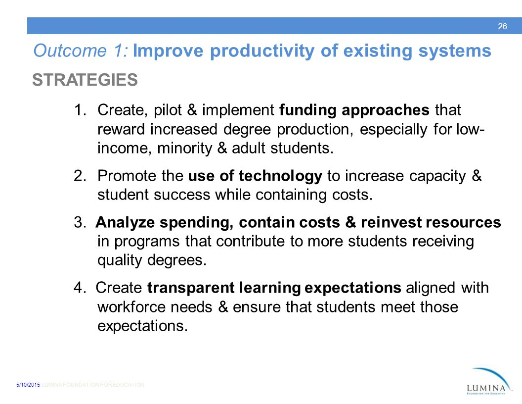 5/10/2015 LUMINA FOUNDATION FOR EDUCATION 26 Outcome 1: Improve productivity of existing systems 1.Create, pilot & implement funding approaches that reward increased degree production, especially for low- income, minority & adult students.