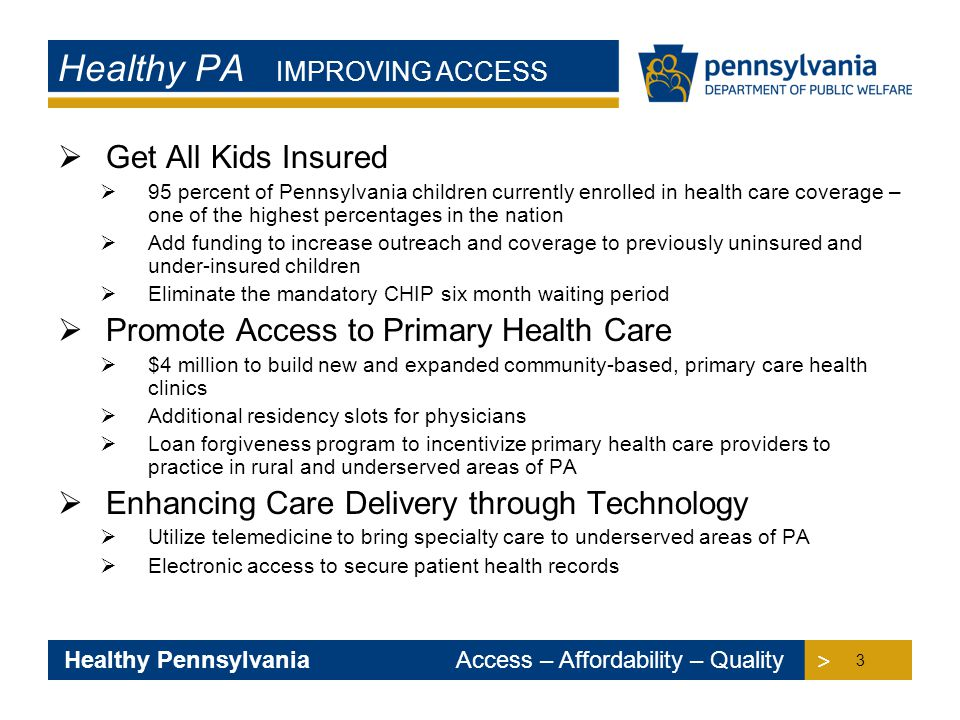 > > Healthy Pennsylvania Access – Affordability – Quality Healthy PA IMPROVING ACCESS  Get All Kids Insured  95 percent of Pennsylvania children currently enrolled in health care coverage – one of the highest percentages in the nation  Add funding to increase outreach and coverage to previously uninsured and under-insured children  Eliminate the mandatory CHIP six month waiting period  Promote Access to Primary Health Care  $4 million to build new and expanded community-based, primary care health clinics  Additional residency slots for physicians  Loan forgiveness program to incentivize primary health care providers to practice in rural and underserved areas of PA  Enhancing Care Delivery through Technology  Utilize telemedicine to bring specialty care to underserved areas of PA  Electronic access to secure patient health records 3