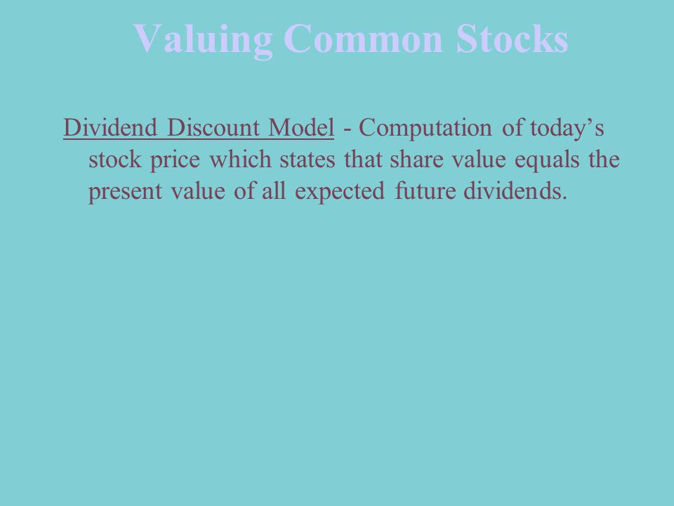 Valuing Common Stocks Dividend Discount Model - Computation of today's stock price which states that share value equals the present value of all expected future dividends.