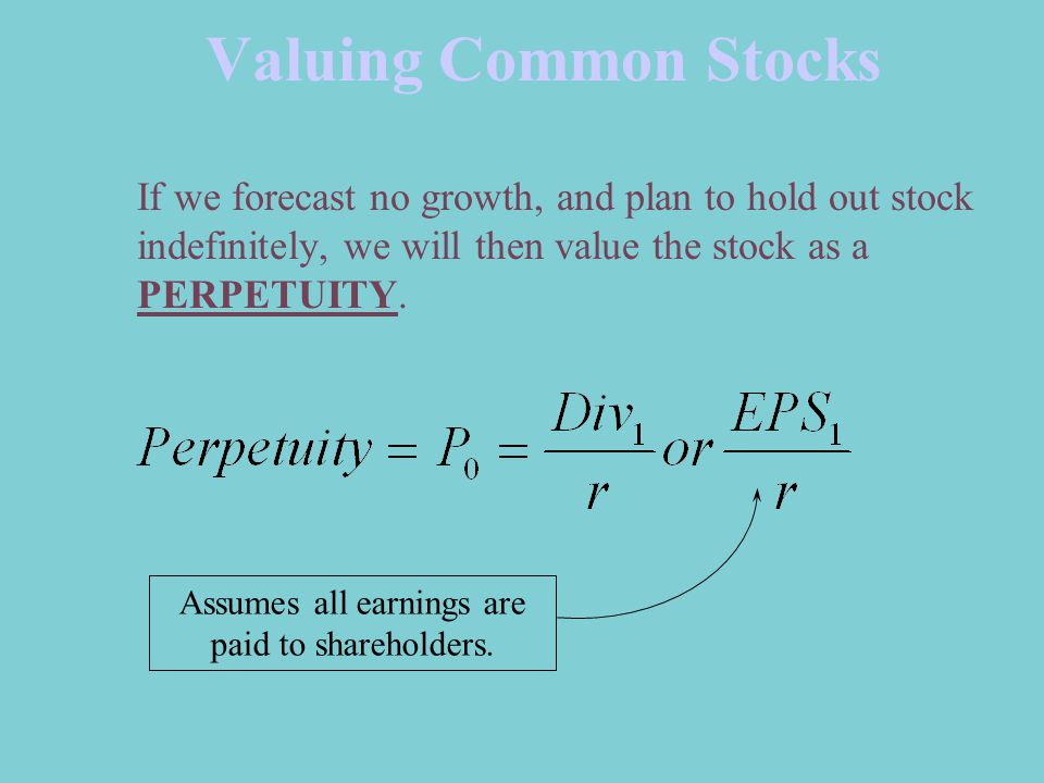 Valuing Common Stocks If we forecast no growth, and plan to hold out stock indefinitely, we will then value the stock as a PERPETUITY.
