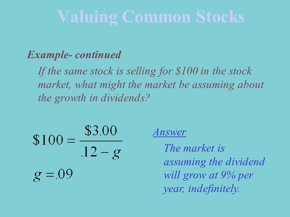 Valuing Common Stocks Example- continued If the same stock is selling for $100 in the stock market, what might the market be assuming about the growth in dividends.