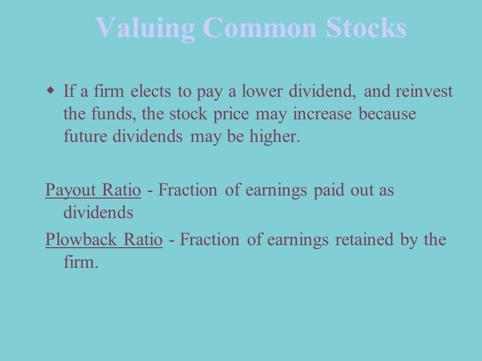 Valuing Common Stocks  If a firm elects to pay a lower dividend, and reinvest the funds, the stock price may increase because future dividends may be higher.