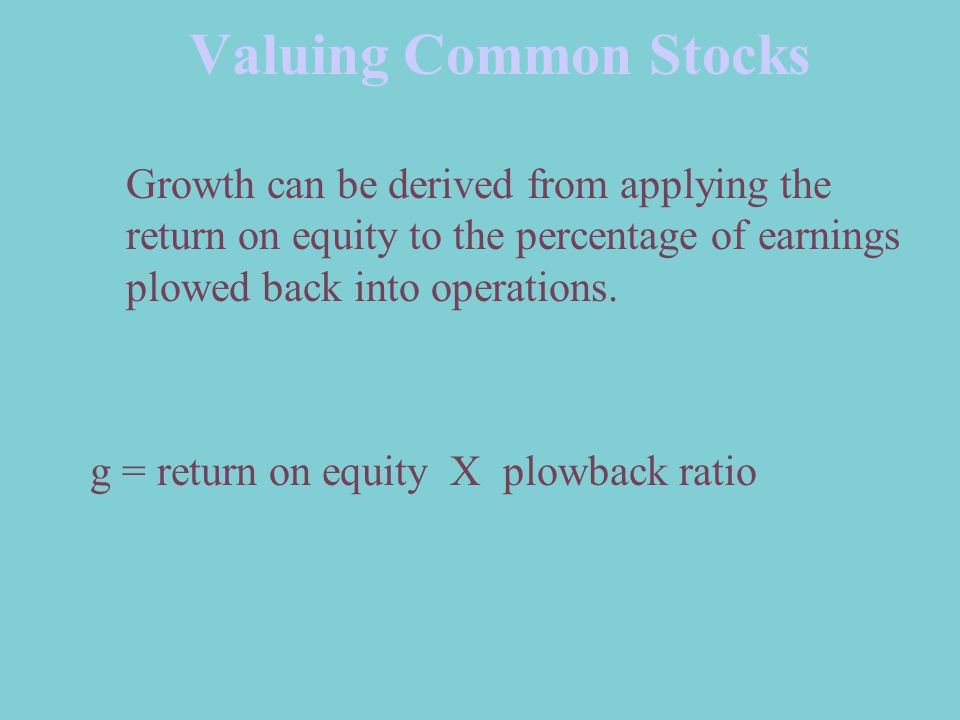 Valuing Common Stocks Growth can be derived from applying the return on equity to the percentage of earnings plowed back into operations.