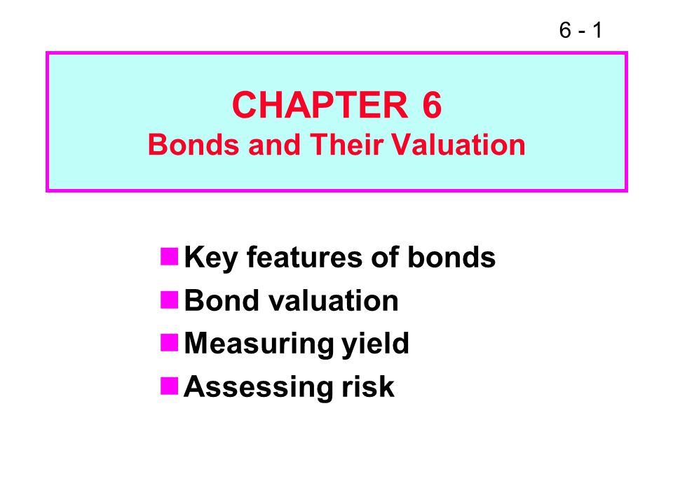 6 - 1 CHAPTER 6 Bonds and Their Valuation Key features of bonds Bond valuation Measuring yield Assessing risk