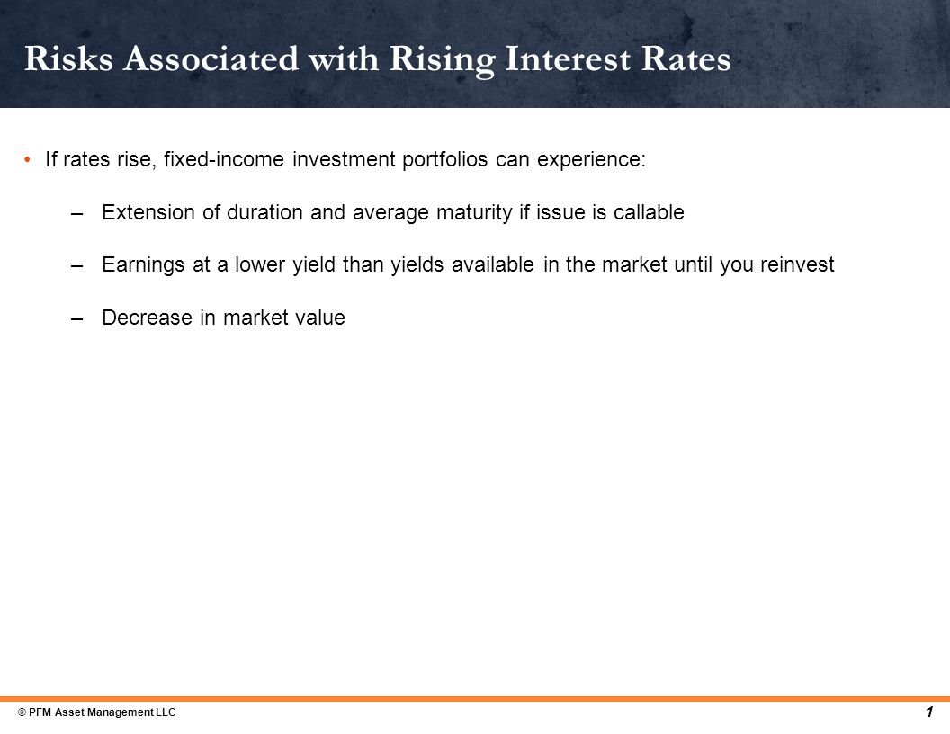 If rates rise, fixed-income investment portfolios can experience: –Extension of duration and average maturity if issue is callable –Earnings at a lower yield than yields available in the market until you reinvest –Decrease in market value Risks Associated with Rising Interest Rates 1 © PFM Asset Management LLC