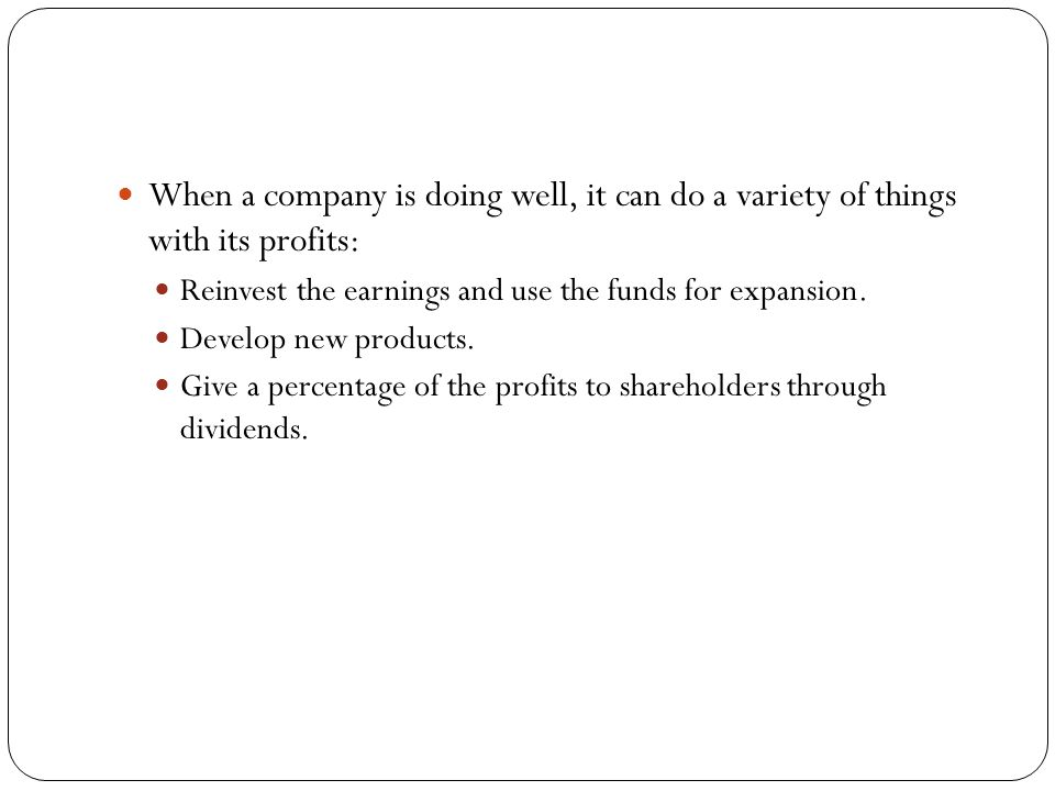 When a company is doing well, it can do a variety of things with its profits: Reinvest the earnings and use the funds for expansion.