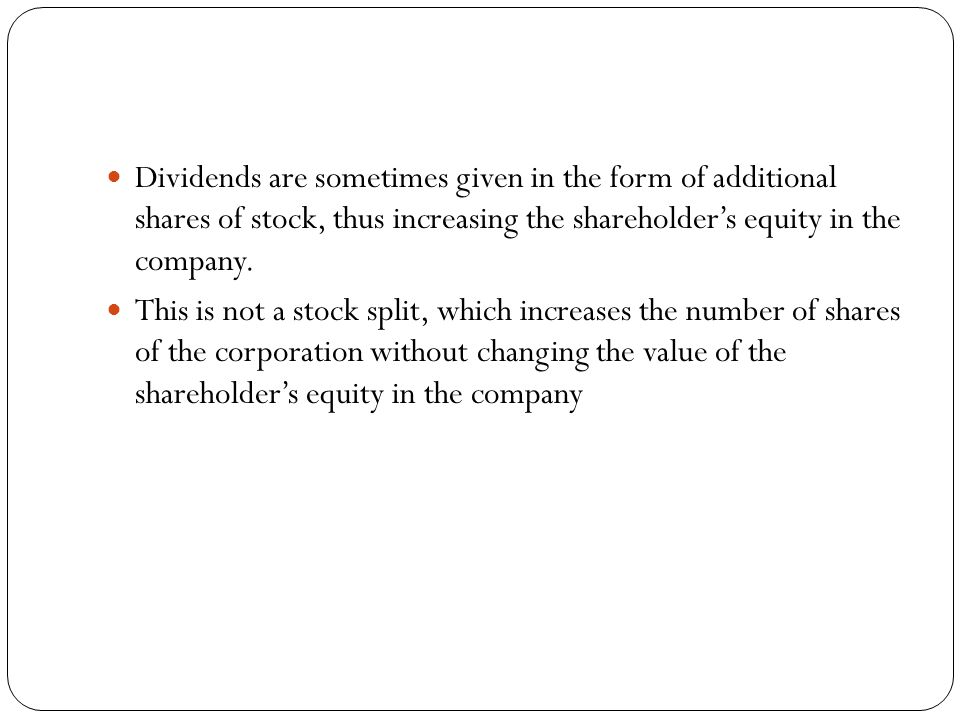 Dividends are sometimes given in the form of additional shares of stock, thus increasing the shareholder's equity in the company.