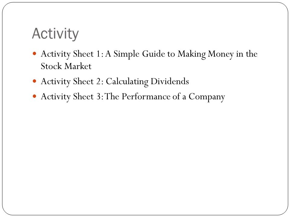 Activity Activity Sheet 1: A Simple Guide to Making Money in the Stock Market Activity Sheet 2: Calculating Dividends Activity Sheet 3: The Performance of a Company