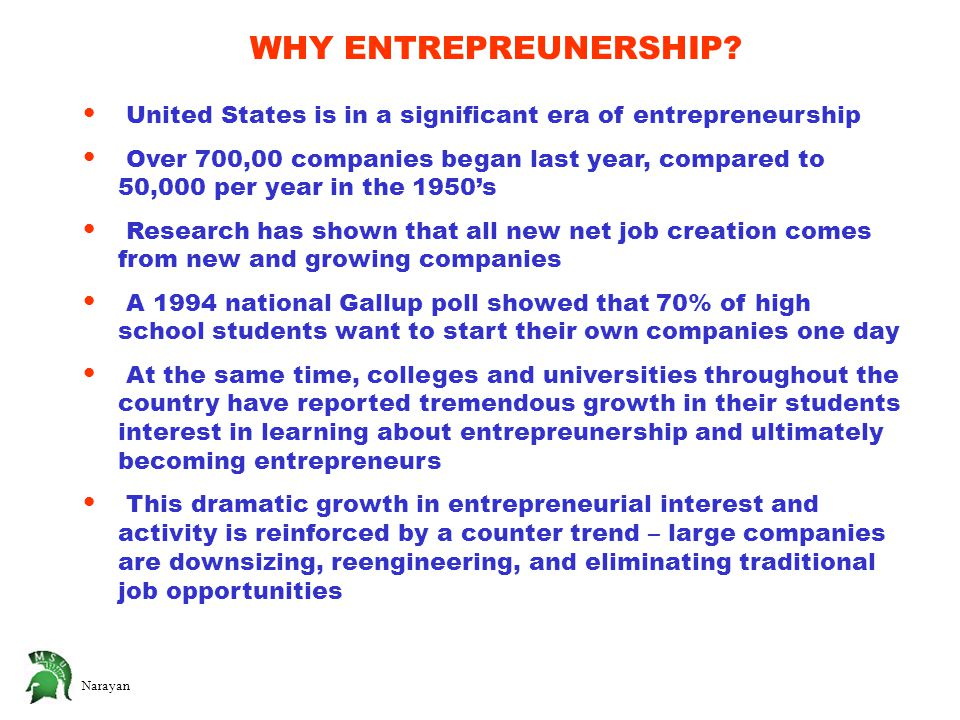 United States is in a significant era of entrepreneurship Over 700,00 companies began last year, compared to 50,000 per year in the 1950's Research has shown that all new net job creation comes from new and growing companies A 1994 national Gallup poll showed that 70% of high school students want to start their own companies one day At the same time, colleges and universities throughout the country have reported tremendous growth in their students interest in learning about entrepreunership and ultimately becoming entrepreneurs This dramatic growth in entrepreneurial interest and activity is reinforced by a counter trend – large companies are downsizing, reengineering, and eliminating traditional job opportunities WHY ENTREPREUNERSHIP