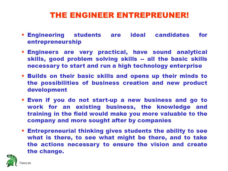 Narayan Engineering students are ideal candidates for entrepreneurship Engineers are very practical, have sound analytical skills, good problem solving skills -- all the basic skills necessary to start and run a high technology enterprise Builds on their basic skills and opens up their minds to the possibilities of business creation and new product development Even if you do not start-up a new business and go to work for an existing business, the knowledge and training in the field would make you more valuable to the company and more sought after by companies Entrepreneurial thinking gives students the ability to see what is there, to see what might be there, and to take the actions necessary to ensure the vision and create the change.
