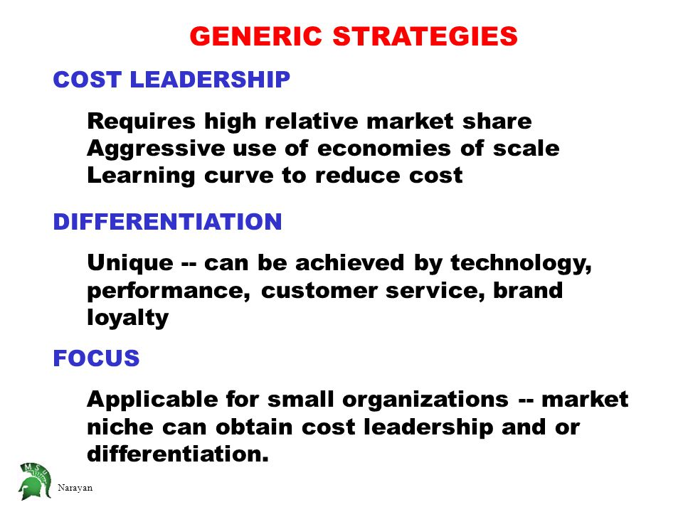 Narayan GENERIC STRATEGIES COST LEADERSHIP Requires high relative market share Aggressive use of economies of scale Learning curve to reduce cost DIFFERENTIATION Unique -- can be achieved by technology, performance, customer service, brand loyalty FOCUS Applicable for small organizations -- market niche can obtain cost leadership and or differentiation.