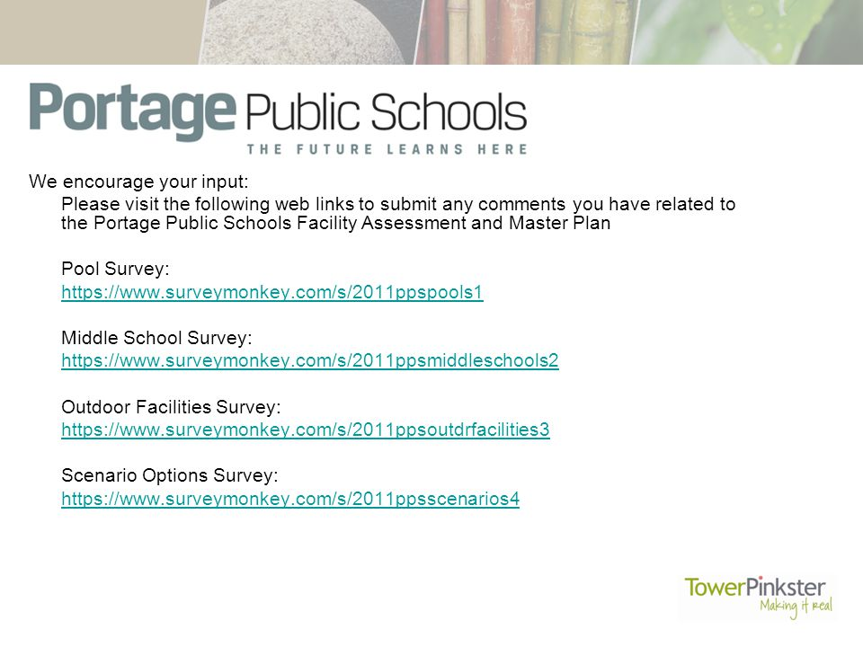 We encourage your input: Please visit the following web links to submit any comments you have related to the Portage Public Schools Facility Assessment and Master Plan Pool Survey:   Middle School Survey:   Outdoor Facilities Survey:   Scenario Options Survey: