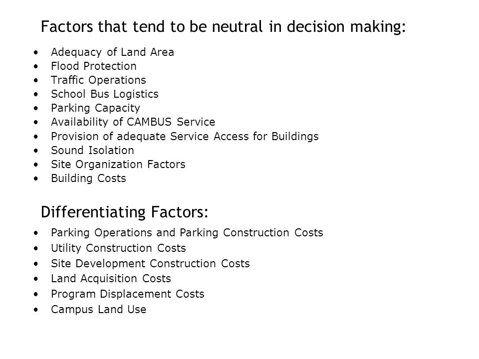Factors that tend to be neutral in decision making: Adequacy of Land Area Flood Protection Traffic Operations School Bus Logistics Parking Capacity Availability of CAMBUS Service Provision of adequate Service Access for Buildings Sound Isolation Site Organization Factors Building Costs Differentiating Factors: Parking Operations and Parking Construction Costs Utility Construction Costs Site Development Construction Costs Land Acquisition Costs Program Displacement Costs Campus Land Use