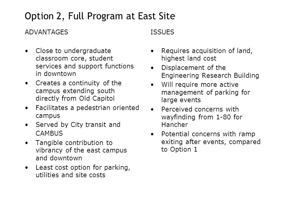 ADVANTAGES Close to undergraduate classroom core, student services and support functions in downtown Creates a continuity of the campus extending south directly from Old Capitol Facilitates a pedestrian oriented campus Served by City transit and CAMBUS Tangible contribution to vibrancy of the east campus and downtown Least cost option for parking, utilities and site costs ISSUES Requires acquisition of land, highest land cost Displacement of the Engineering Research Building Will require more active management of parking for large events Perceived concerns with wayfinding from 1-80 for Hancher Potential concerns with ramp exiting after events, compared to Option 1