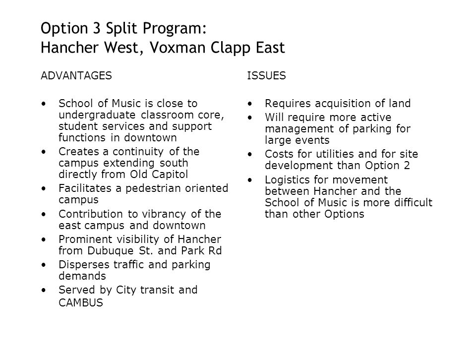 Option 3 Split Program: Hancher West, Voxman Clapp East ADVANTAGES School of Music is close to undergraduate classroom core, student services and support functions in downtown Creates a continuity of the campus extending south directly from Old Capitol Facilitates a pedestrian oriented campus Contribution to vibrancy of the east campus and downtown Prominent visibility of Hancher from Dubuque St.