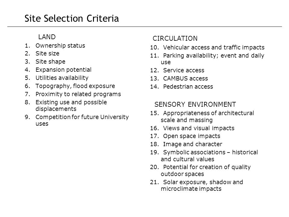 Site Selection Criteria LAND 1.Ownership status 2.Site size 3.Site shape 4.Expansion potential 5.Utilities availability 6.Topography, flood exposure 7.Proximity to related programs 8.Existing use and possible displacements 9.Competition for future University uses CIRCULATION 10.