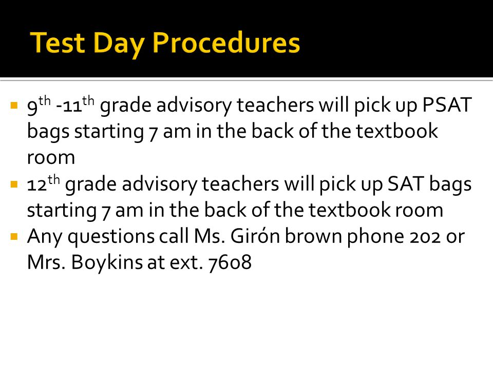  9 th -11 th grade advisory teachers will pick up PSAT bags starting 7 am in the back of the textbook room  12 th grade advisory teachers will pick up SAT bags starting 7 am in the back of the textbook room  Any questions call Ms.