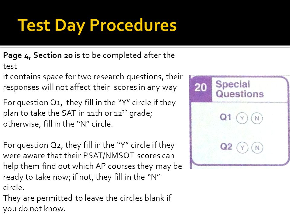 Page 4, Section 20 is to be completed after the test it contains space for two research questions, their responses will not affect their scores in any way For question Q1, they fill in the Y circle if they plan to take the SAT in 11th or 12 th grade; otherwise, fill in the N circle.