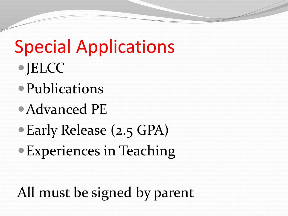 Special Applications JELCC Publications Advanced PE Early Release (2.5 GPA) Experiences in Teaching All must be signed by parent