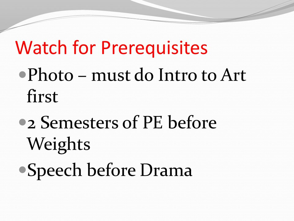 Watch for Prerequisites Photo – must do Intro to Art first 2 Semesters of PE before Weights Speech before Drama