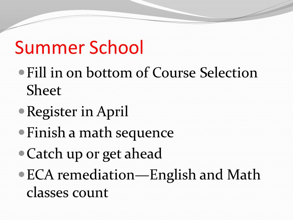 Summer School Fill in on bottom of Course Selection Sheet Register in April Finish a math sequence Catch up or get ahead ECA remediation—English and Math classes count