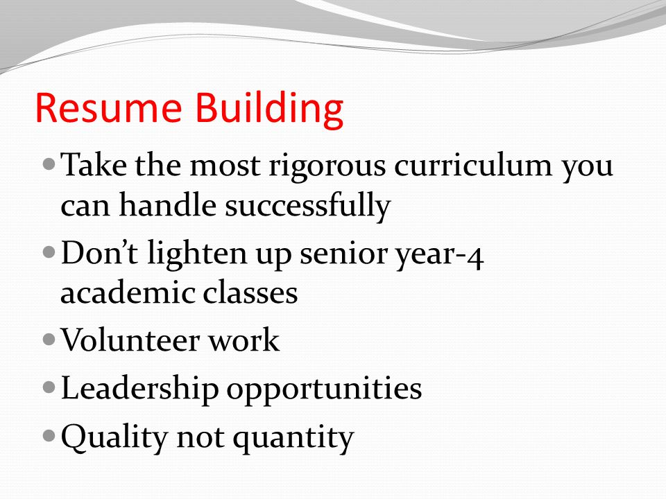 Resume Building Take the most rigorous curriculum you can handle successfully Don't lighten up senior year-4 academic classes Volunteer work Leadership opportunities Quality not quantity