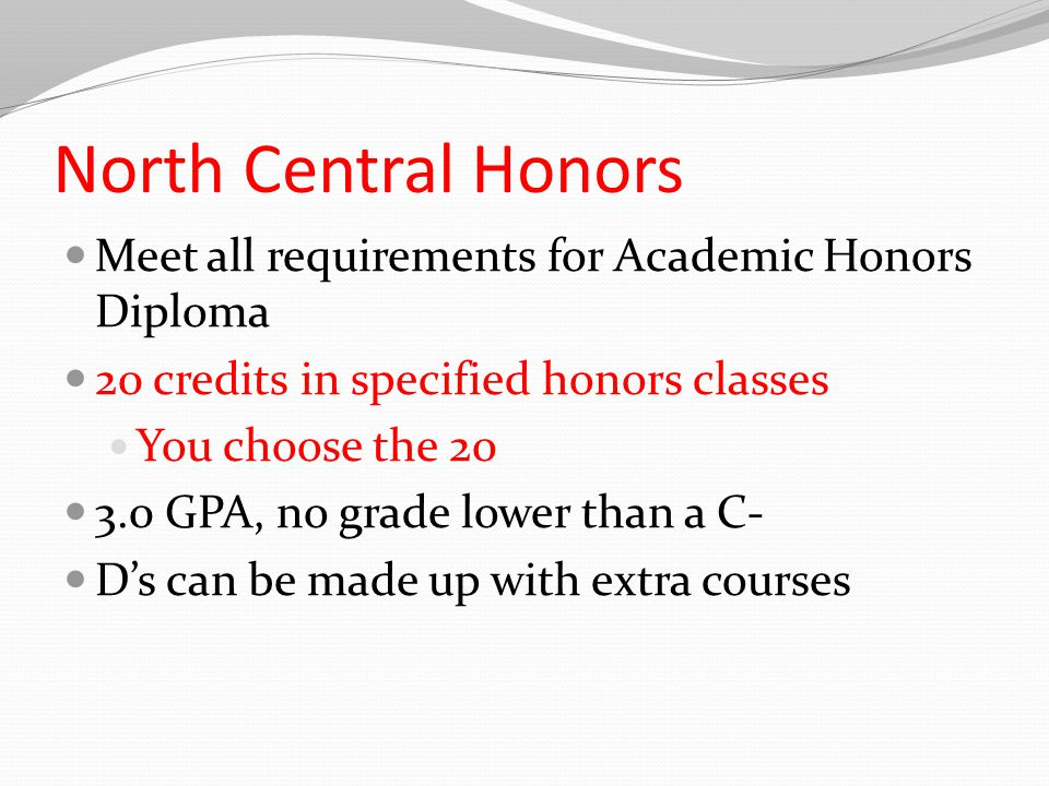 North Central Honors Meet all requirements for Academic Honors Diploma 20 credits in specified honors classes You choose the GPA, no grade lower than a C- D's can be made up with extra courses