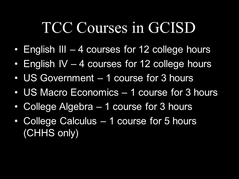 TCC Courses in GCISD English III – 4 courses for 12 college hours English IV – 4 courses for 12 college hours US Government – 1 course for 3 hours US Macro Economics – 1 course for 3 hours College Algebra – 1 course for 3 hours College Calculus – 1 course for 5 hours (CHHS only)