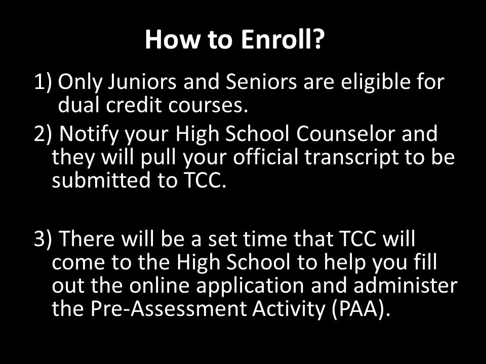 How to Enroll. 1)Only Juniors and Seniors are eligible for dual credit courses.