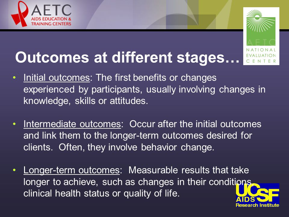 Outcomes at different stages… Initial outcomes: The first benefits or changes experienced by participants, usually involving changes in knowledge, skills or attitudes.