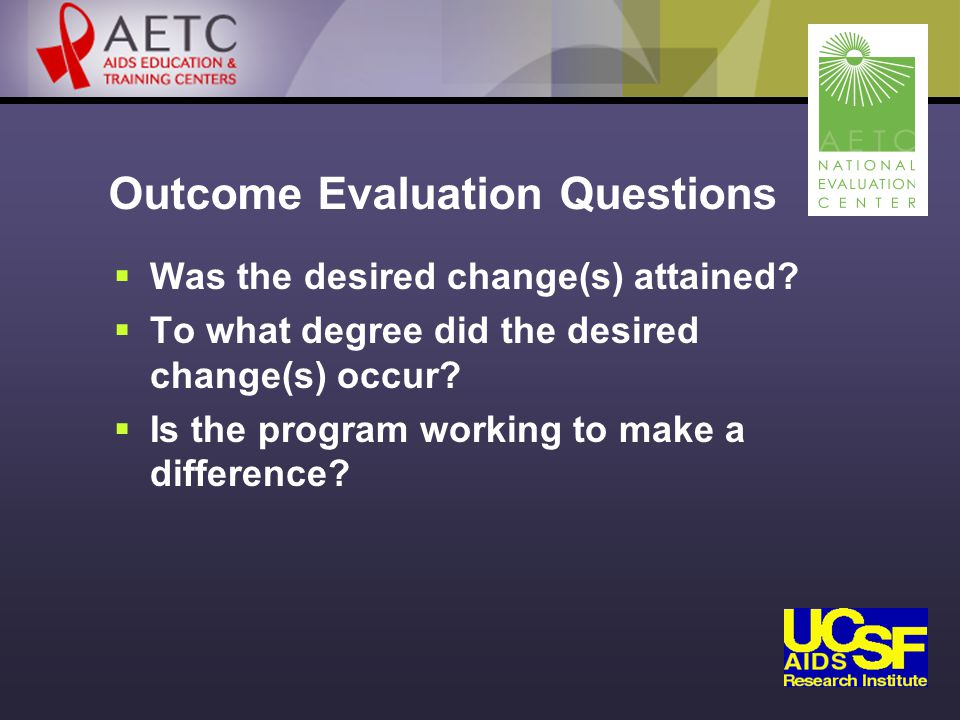 Outcome Evaluation Questions  Was the desired change(s) attained.
