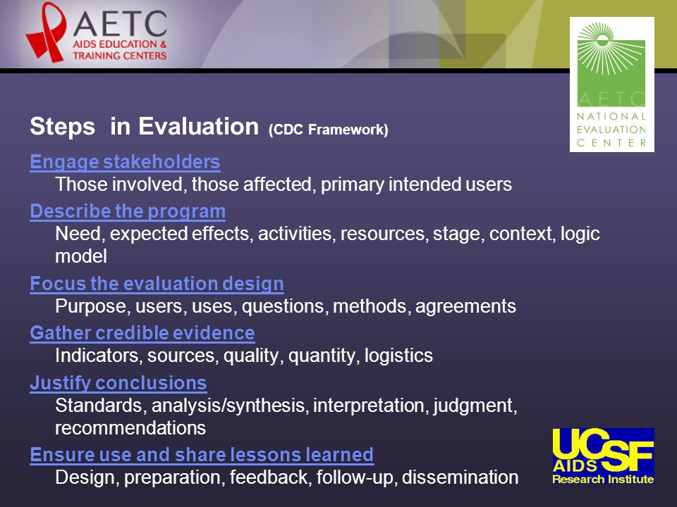 Steps in Evaluation (CDC Framework) Engage stakeholders Engage stakeholders Those involved, those affected, primary intended users Describe the program Describe the program Need, expected effects, activities, resources, stage, context, logic model Focus the evaluation design Focus the evaluation design Purpose, users, uses, questions, methods, agreements Gather credible evidence Gather credible evidence Indicators, sources, quality, quantity, logistics Justify conclusions Justify conclusions Standards, analysis/synthesis, interpretation, judgment, recommendations Ensure use and share lessons learned Ensure use and share lessons learned Design, preparation, feedback, follow-up, dissemination