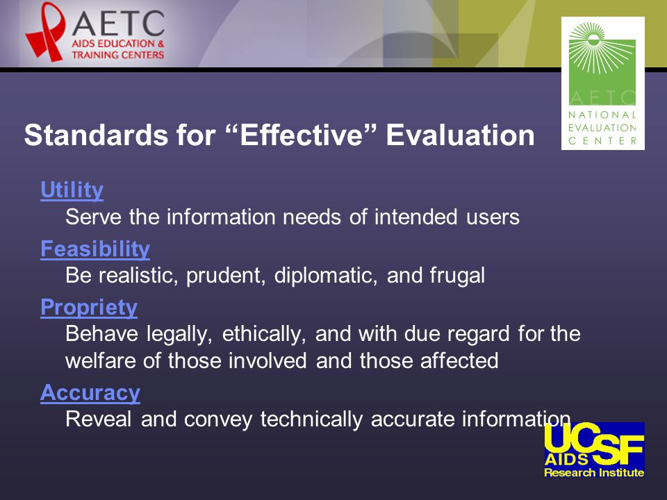 Standards for Effective Evaluation Utility Utility Serve the information needs of intended users Feasibility Feasibility Be realistic, prudent, diplomatic, and frugal Propriety Propriety Behave legally, ethically, and with due regard for the welfare of those involved and those affected Accuracy Accuracy Reveal and convey technically accurate information