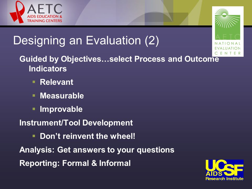 Designing an Evaluation (2) Guided by Objectives…select Process and Outcome Indicators  Relevant  Measurable  Improvable Instrument/Tool Development  Don't reinvent the wheel.