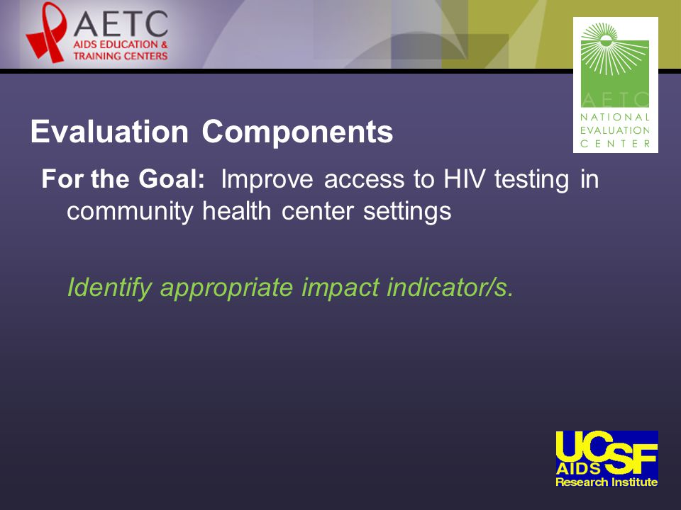 Evaluation Components For the Goal: Improve access to HIV testing in community health center settings Identify appropriate impact indicator/s.