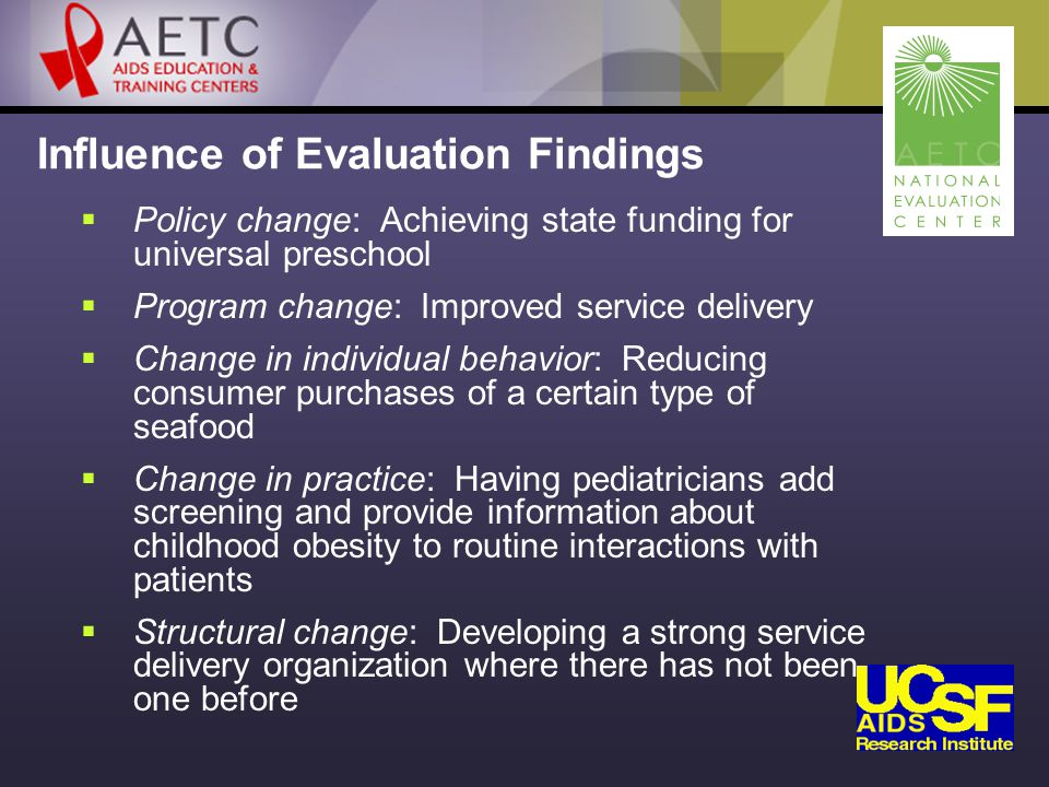 Influence of Evaluation Findings  Policy change: Achieving state funding for universal preschool  Program change: Improved service delivery  Change in individual behavior: Reducing consumer purchases of a certain type of seafood  Change in practice: Having pediatricians add screening and provide information about childhood obesity to routine interactions with patients  Structural change: Developing a strong service delivery organization where there has not been one before