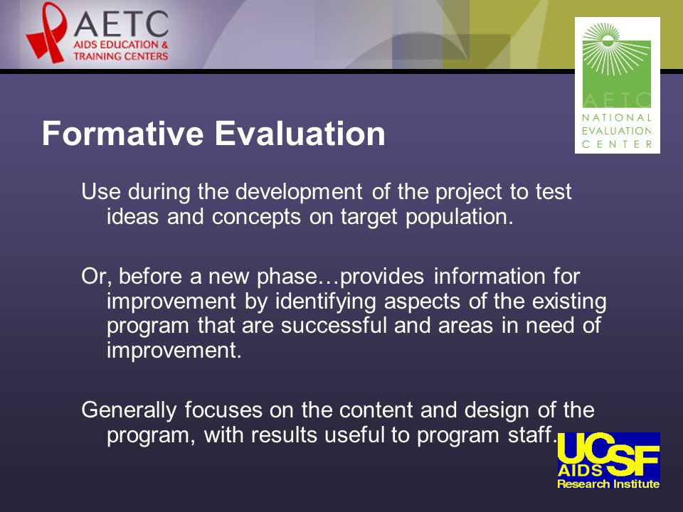 Formative Evaluation Use during the development of the project to test ideas and concepts on target population.