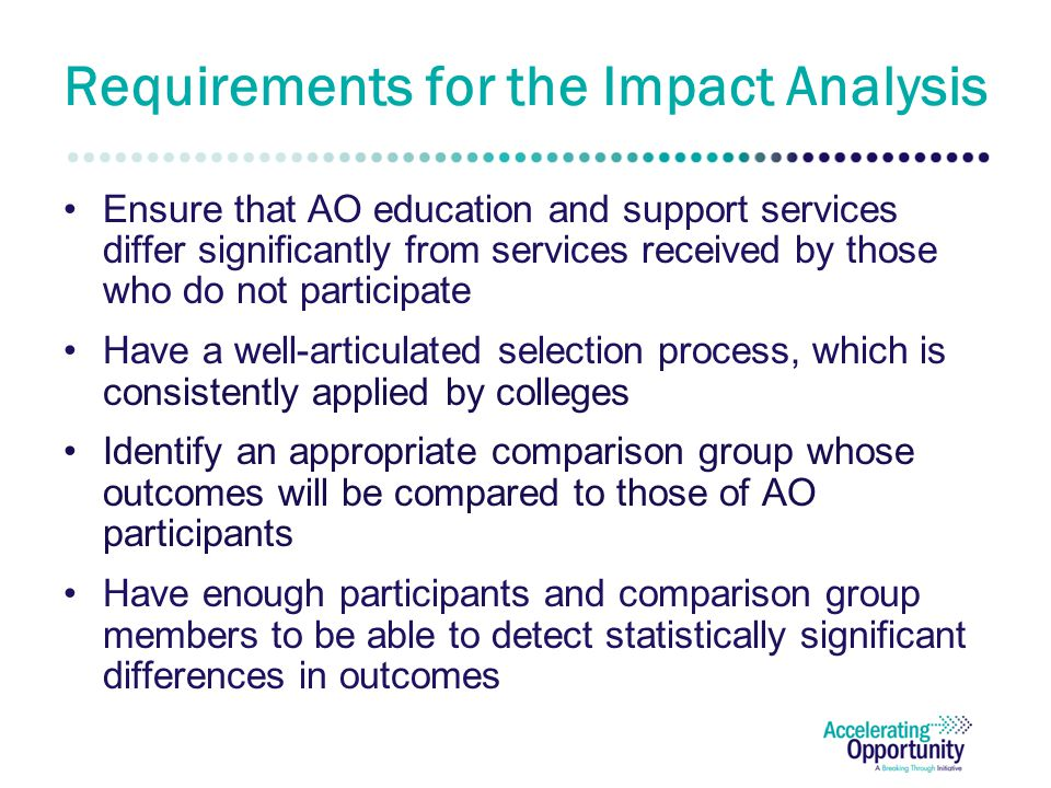 Requirements for the Impact Analysis Ensure that AO education and support services differ significantly from services received by those who do not participate Have a well-articulated selection process, which is consistently applied by colleges Identify an appropriate comparison group whose outcomes will be compared to those of AO participants Have enough participants and comparison group members to be able to detect statistically significant differences in outcomes