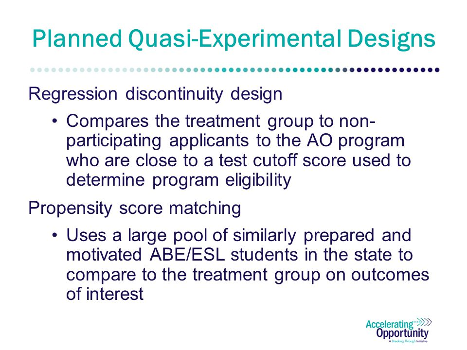 Planned Quasi-Experimental Designs Regression discontinuity design Compares the treatment group to non- participating applicants to the AO program who are close to a test cutoff score used to determine program eligibility Propensity score matching Uses a large pool of similarly prepared and motivated ABE/ESL students in the state to compare to the treatment group on outcomes of interest