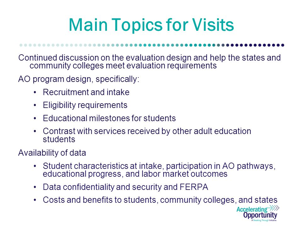 Main Topics for Visits Continued discussion on the evaluation design and help the states and community colleges meet evaluation requirements AO program design, specifically: Recruitment and intake Eligibility requirements Educational milestones for students Contrast with services received by other adult education students Availability of data Student characteristics at intake, participation in AO pathways, educational progress, and labor market outcomes Data confidentiality and security and FERPA Costs and benefits to students, community colleges, and states