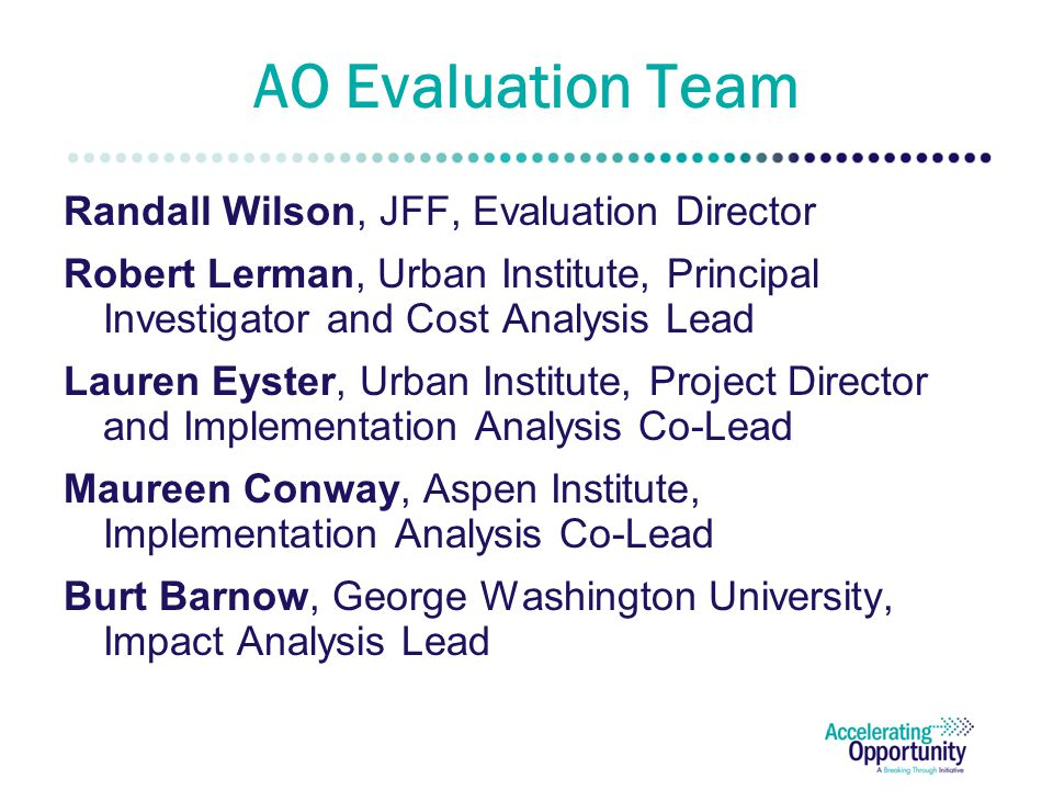 AO Evaluation Team Randall Wilson, JFF, Evaluation Director Robert Lerman, Urban Institute, Principal Investigator and Cost Analysis Lead Lauren Eyster, Urban Institute, Project Director and Implementation Analysis Co-Lead Maureen Conway, Aspen Institute, Implementation Analysis Co-Lead Burt Barnow, George Washington University, Impact Analysis Lead