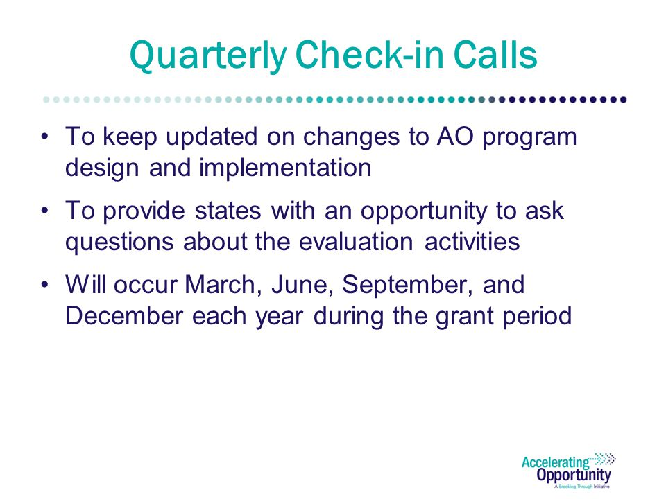 Quarterly Check-in Calls To keep updated on changes to AO program design and implementation To provide states with an opportunity to ask questions about the evaluation activities Will occur March, June, September, and December each year during the grant period